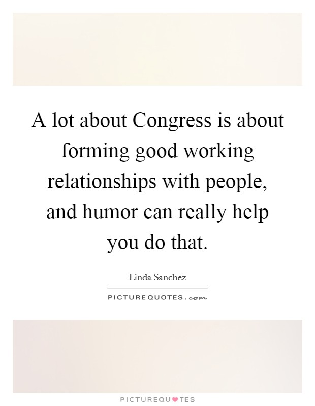 A lot about Congress is about forming good working relationships with people, and humor can really help you do that Picture Quote #1