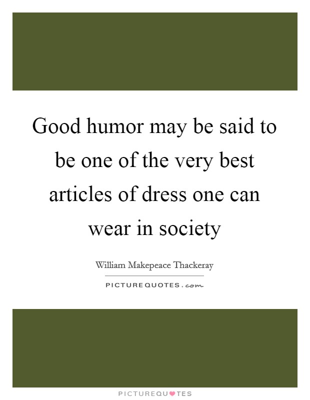 Good humor may be said to be one of the very best articles of dress one can wear in society Picture Quote #1