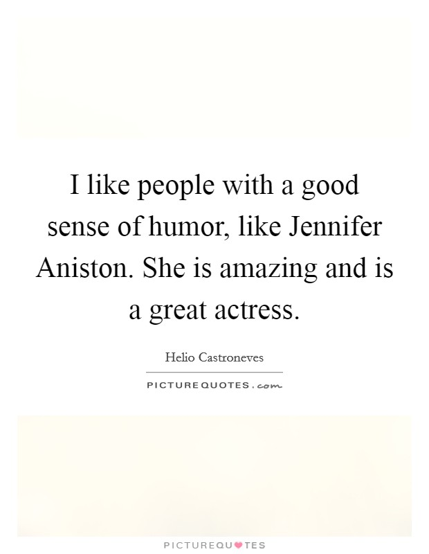 I like people with a good sense of humor, like Jennifer Aniston. She is amazing and is a great actress Picture Quote #1