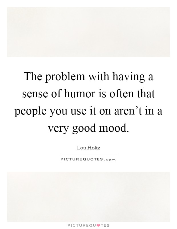 The problem with having a sense of humor is often that people you use it on aren't in a very good mood Picture Quote #1