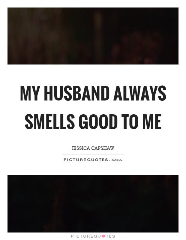 Good Provider Husband Quotes: My Husband Always Smells Good To Me