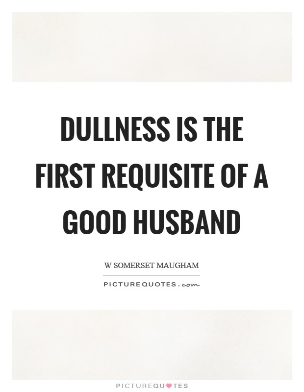 Dullness is the first requisite of a good husband Picture Quote #1