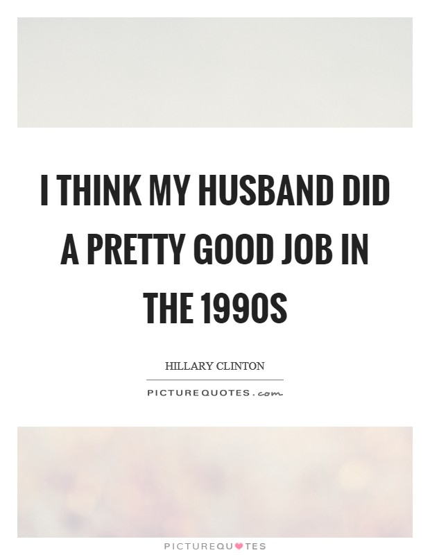 I think my husband did a pretty good job in the 1990s Picture Quote #1