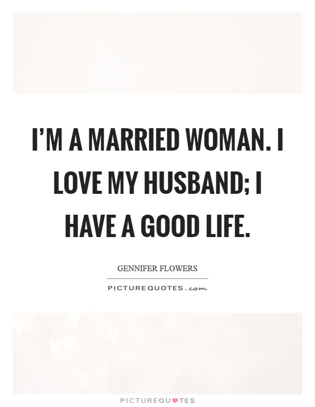 I'm a married woman. I love my husband; I have a good life Picture Quote #1