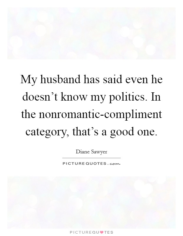 My husband has said even he doesn't know my politics. In the nonromantic-compliment category, that's a good one Picture Quote #1