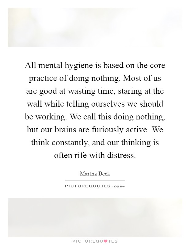 All mental hygiene is based on the core practice of doing nothing. Most of us are good at wasting time, staring at the wall while telling ourselves we should be working. We call this doing nothing, but our brains are furiously active. We think constantly, and our thinking is often rife with distress Picture Quote #1