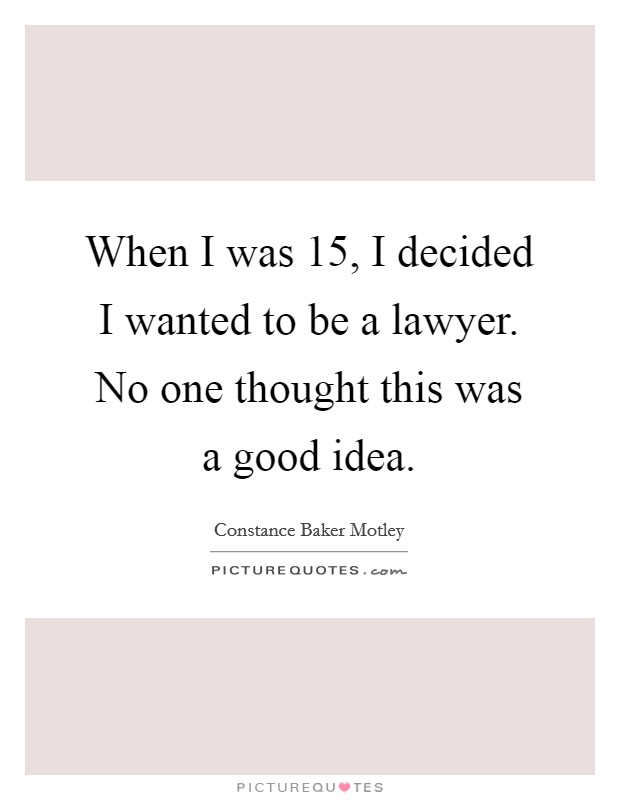 When I was 15, I decided I wanted to be a lawyer. No one thought this was a good idea Picture Quote #1