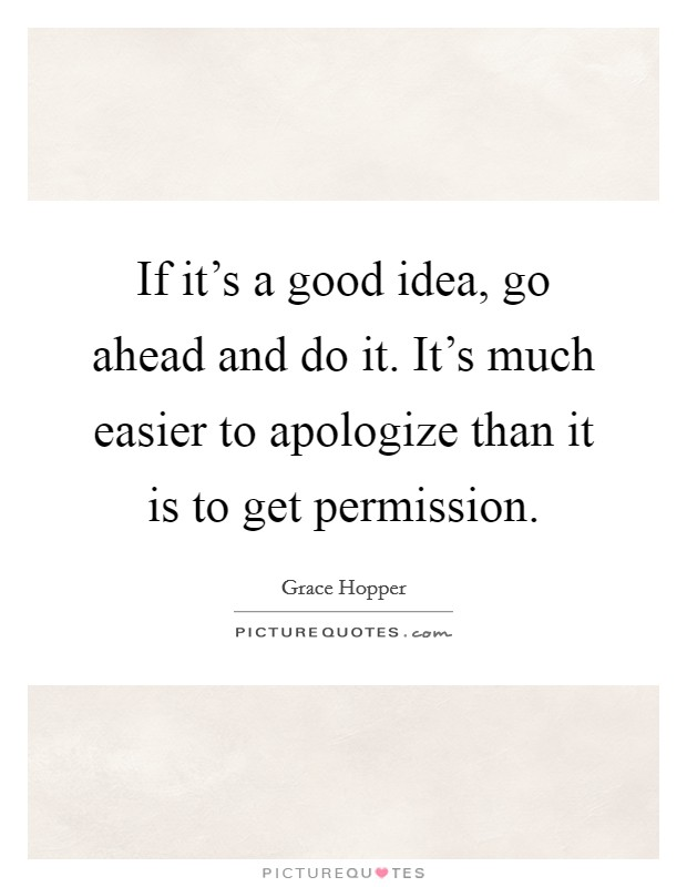 If it's a good idea, go ahead and do it. It's much easier to apologize than it is to get permission Picture Quote #1