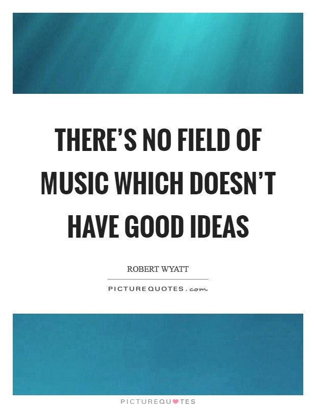 There's no field of music which doesn't have good ideas Picture Quote #1