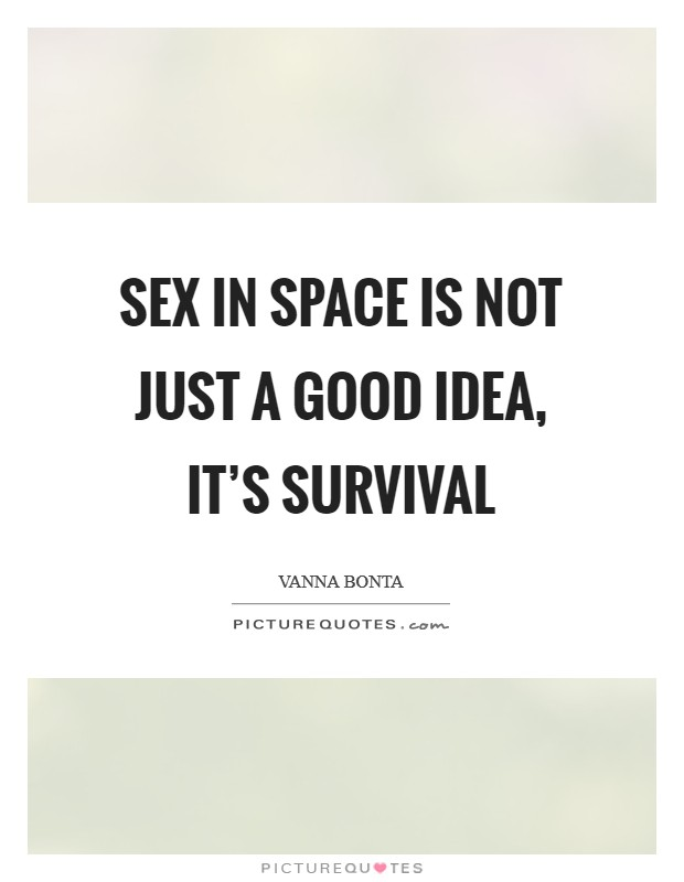 Sex in space is not just a good idea, it's survival Picture Quote #1