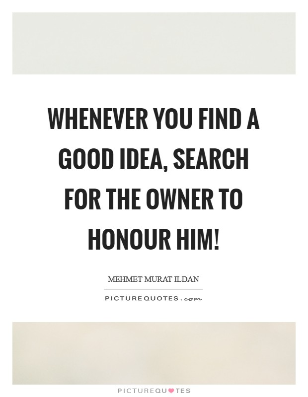 Whenever you find a good idea, search for the owner to honour him! Picture Quote #1