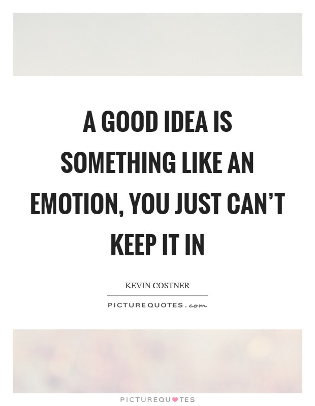 A good idea is something like an emotion, you just can't keep it in Picture Quote #1