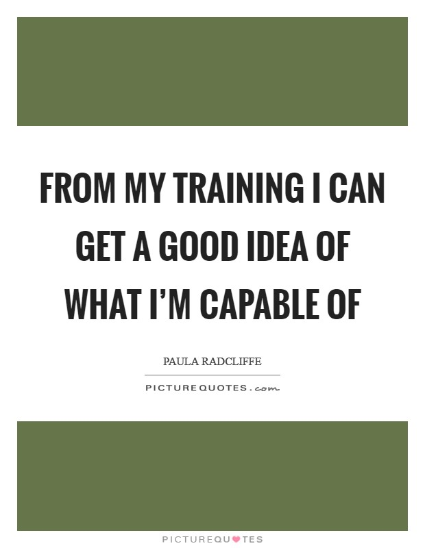 From my training I can get a good idea of what I'm capable of Picture Quote #1