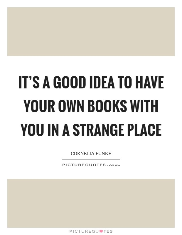 It's a good idea to have your own books with you in a strange place Picture Quote #1