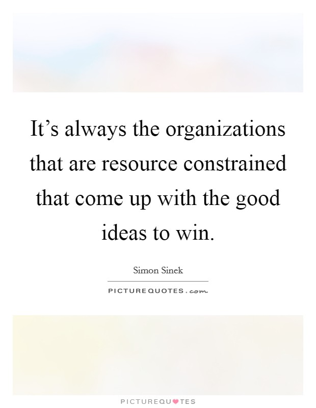 It's always the organizations that are resource constrained that come up with the good ideas to win Picture Quote #1
