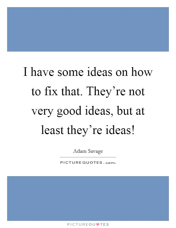 I have some ideas on how to fix that. They're not very good ideas, but at least they're ideas! Picture Quote #1
