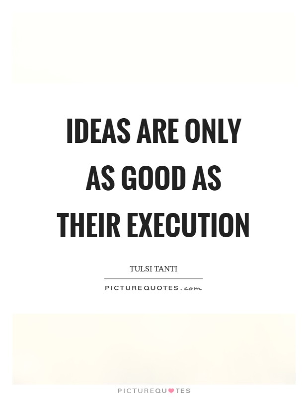 Ideas are only as good as their execution Picture Quote #1