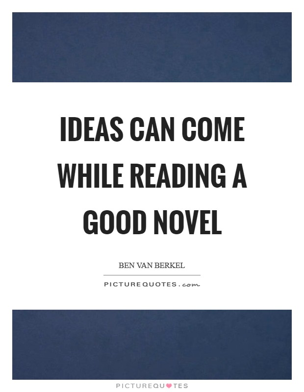 Ideas can come while reading a good novel Picture Quote #1