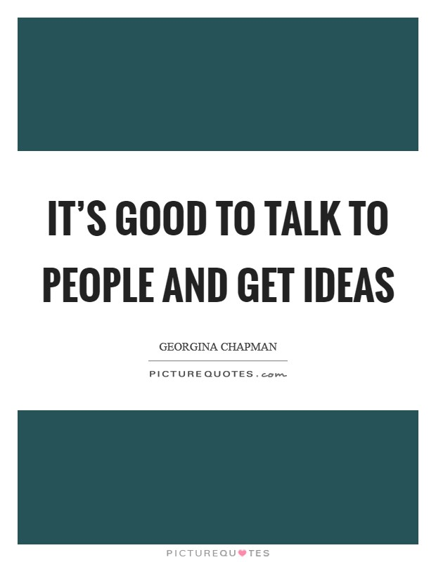 It's good to talk to people and get ideas Picture Quote #1