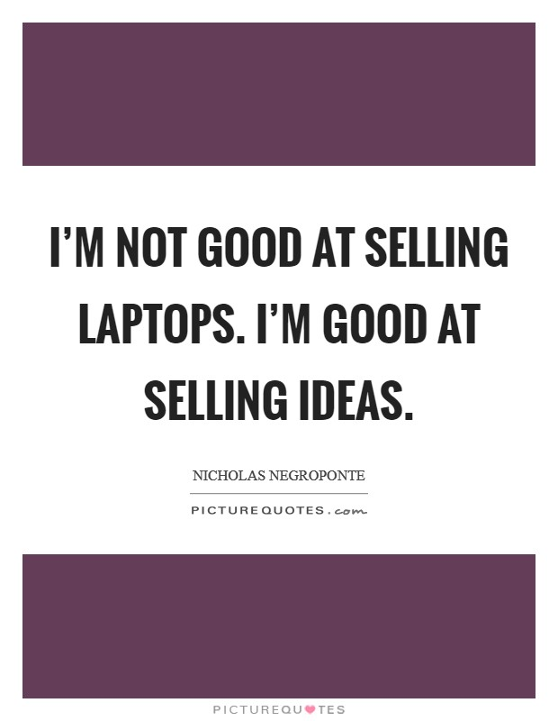 I'm not good at selling laptops. I'm good at selling ideas Picture Quote #1