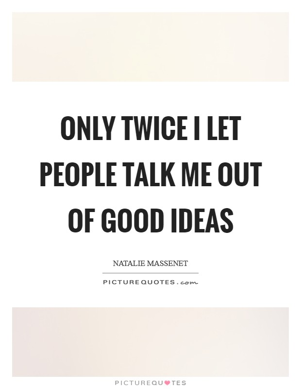 Only twice I let people talk me out of good ideas Picture Quote #1