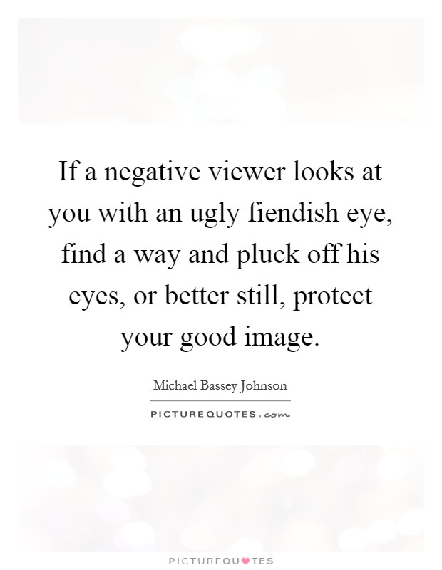 If a negative viewer looks at you with an ugly fiendish eye, find a way and pluck off his eyes, or better still, protect your good image Picture Quote #1