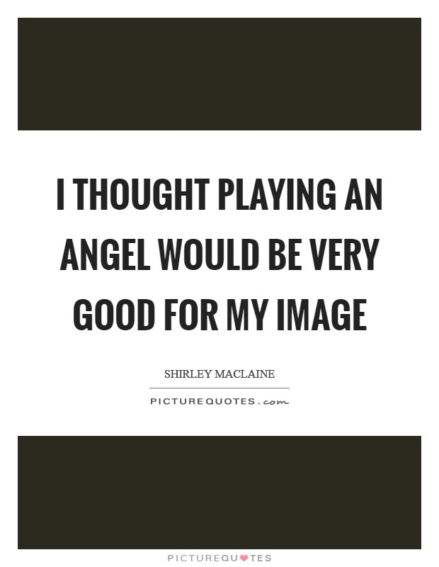 I thought playing an angel would be very good for my image Picture Quote #1
