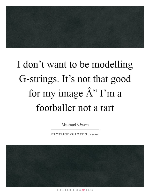 """I don't want to be modelling G-strings. It's not that good for my image """" I'm a footballer not a tart Picture Quote #1"""