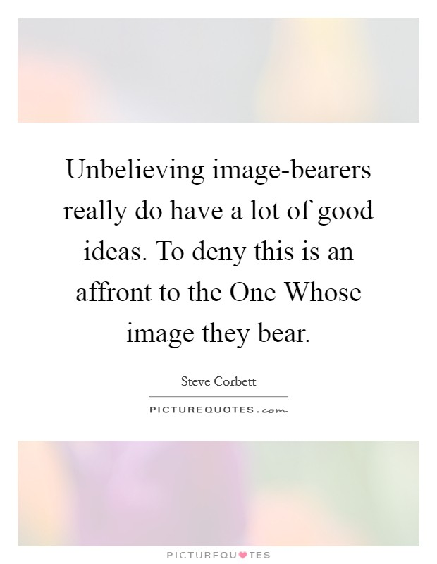 Unbelieving image-bearers really do have a lot of good ideas. To deny this is an affront to the One Whose image they bear Picture Quote #1