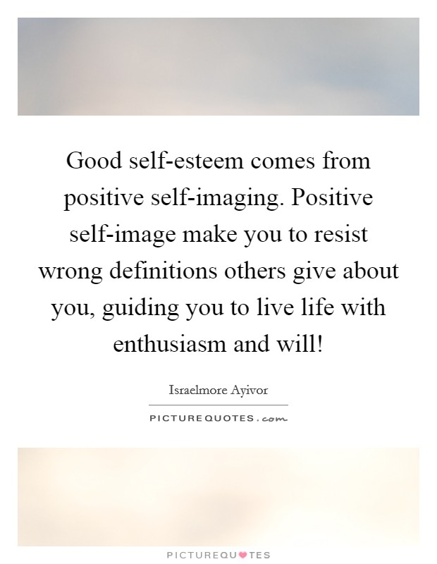 Good self-esteem comes from positive self-imaging. Positive self-image make you to resist wrong definitions others give about you, guiding you to live life with enthusiasm and will! Picture Quote #1