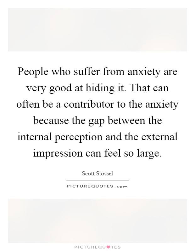 People who suffer from anxiety are very good at hiding it. That can often be a contributor to the anxiety because the gap between the internal perception and the external impression can feel so large Picture Quote #1