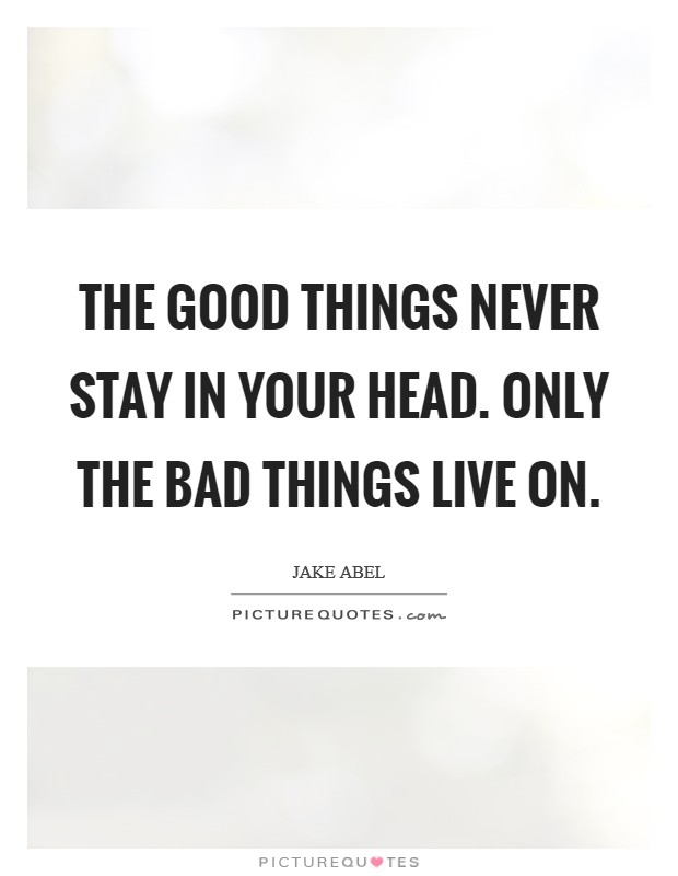 The good things never stay in your head. Only the bad things live on Picture Quote #1