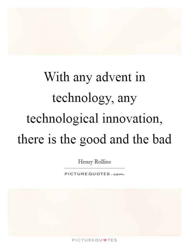 With any advent in technology, any technological innovation, there is the good and the bad Picture Quote #1