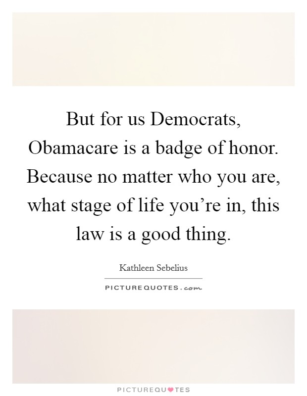 But for us Democrats, Obamacare is a badge of honor. Because no matter who you are, what stage of life you're in, this law is a good thing Picture Quote #1