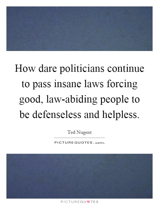 How dare politicians continue to pass insane laws forcing good, law-abiding people to be defenseless and helpless Picture Quote #1