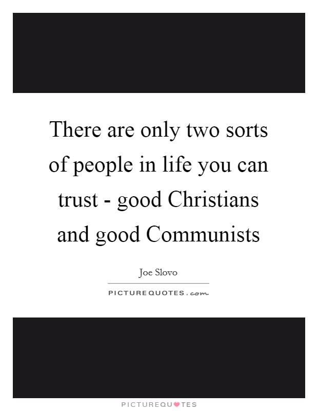 There are only two sorts of people in life you can trust - good Christians and good Communists Picture Quote #1