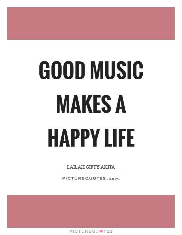 Good music makes a happy life Picture Quote #1