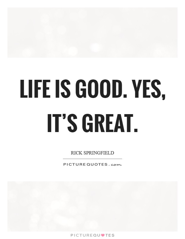 Life is good. Yes, it's great Picture Quote #1