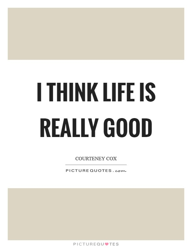 I think life is really good Picture Quote #1