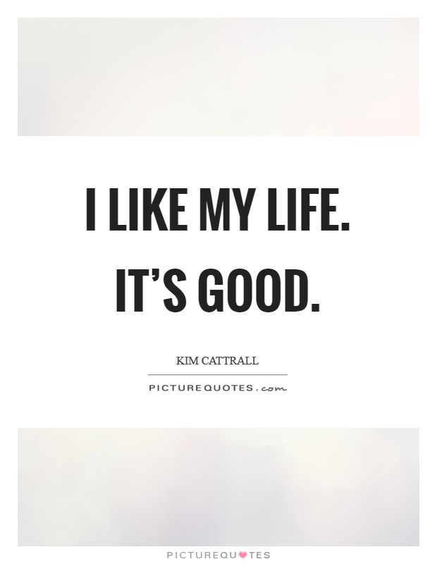 I like my life. It's good Picture Quote #1