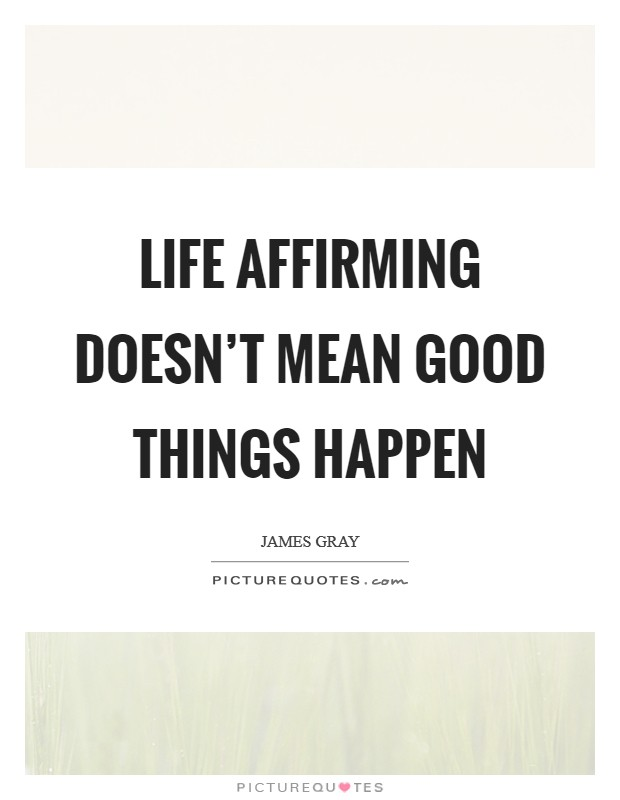 Life affirming doesn't mean good things happen Picture Quote #1