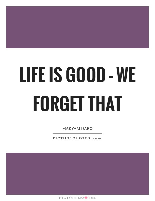 Life is good - we forget that Picture Quote #1