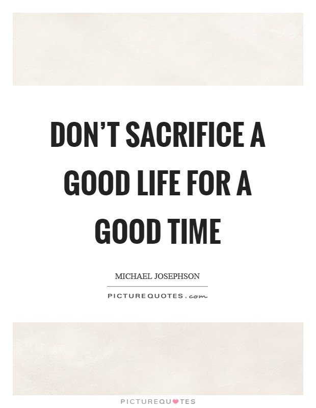 Don't sacrifice a good life for a good time Picture Quote #1