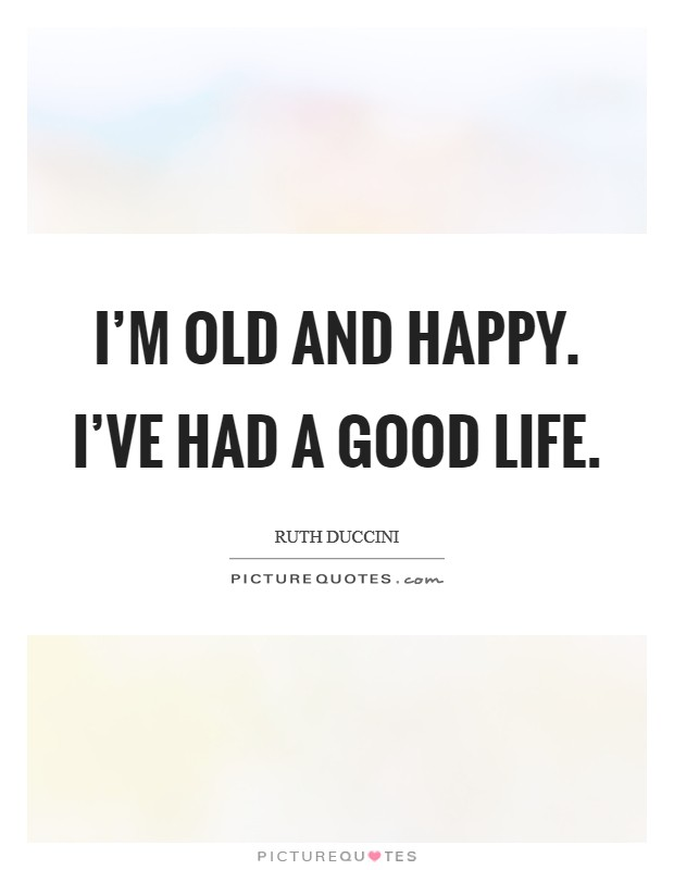 I'm old and happy. I've had a good life Picture Quote #1