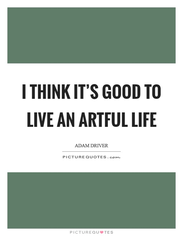 I think it's good to live an artful life Picture Quote #1