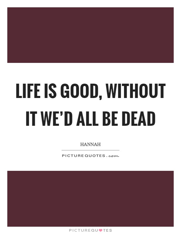 Life is good, without it we'd all be dead Picture Quote #1