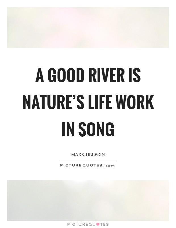A good river is nature's life work in song Picture Quote #1