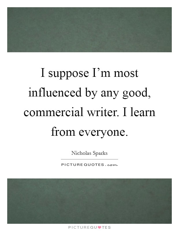 I suppose I'm most influenced by any good, commercial writer. I learn from everyone Picture Quote #1