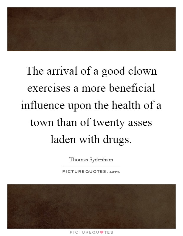 The arrival of a good clown exercises a more beneficial influence upon the health of a town than of twenty asses laden with drugs Picture Quote #1