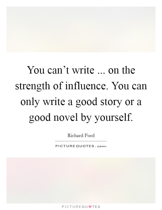 You can't write ... on the strength of influence. You can only write a good story or a good novel by yourself Picture Quote #1